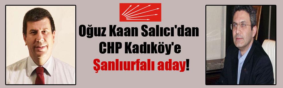 Oğuz Kaan Salıcı'dan CHP Kadıköy'e Şanlıurfalı aday!