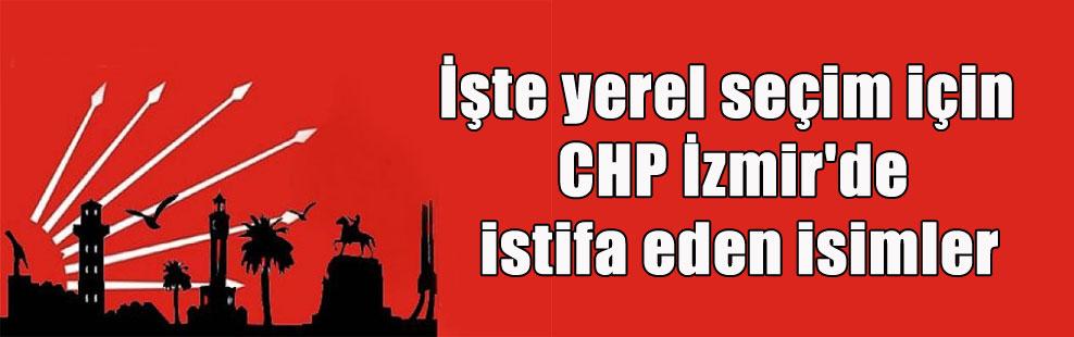 İşte yerel seçim için CHP İzmir'de istifa eden isimler