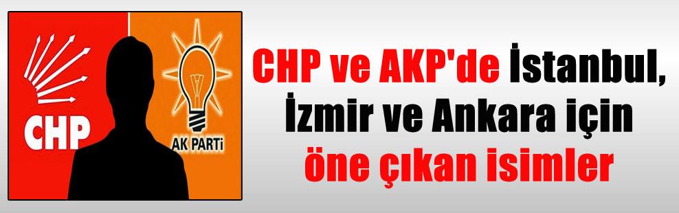 CHP ve AKP'de İstanbul, İzmir ve Ankara için öne çıkan isimler