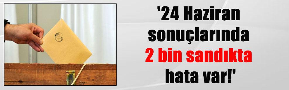'24 Haziran sonuçlarında 2 bin sandıkta hata var!'