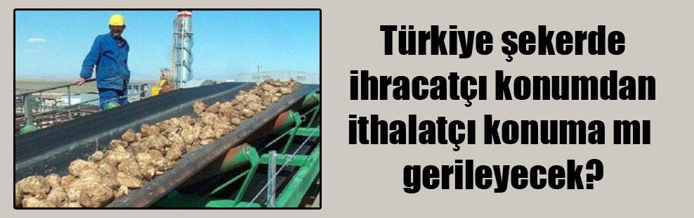 Türkiye şekerde ihracatçı konumdan ithalatçı konuma mı gerileyecek?