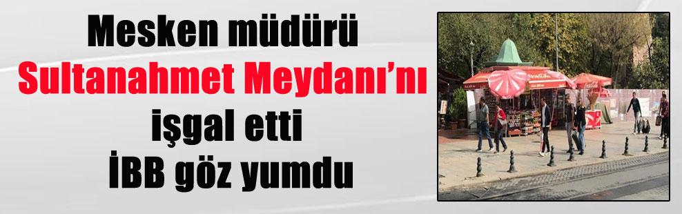 Mesken müdürü Sultanahmet Meydanı'nı işgal etti İBB göz yumdu