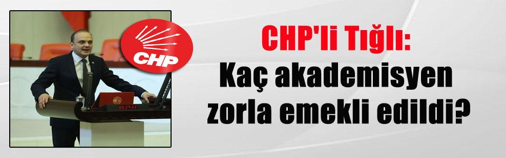 CHP'li Tığlı: Kaç akademisyen zorla emekli edildi?