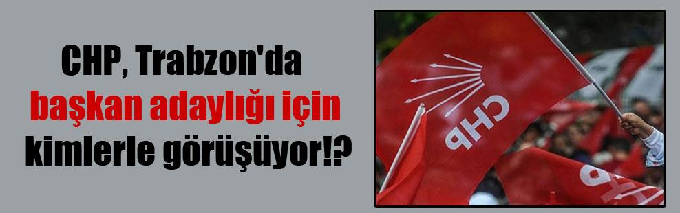 CHP, Trabzon'da başkan adaylığı için kimlerle görüşüyor!?