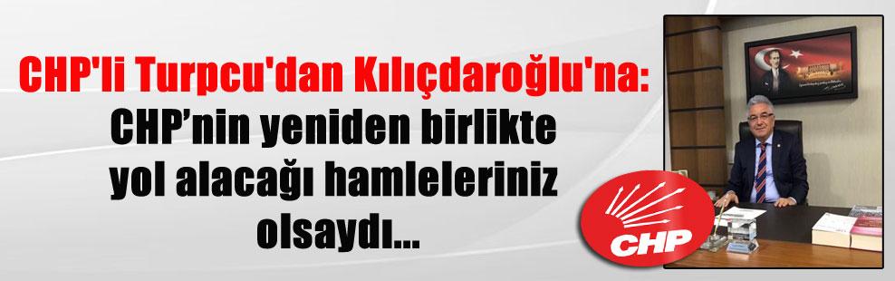 CHP'li Turpcu'dan Kılıçdaroğlu'na: CHP'nin yeniden birlikte yol alacağı hamleleriniz olsaydı…