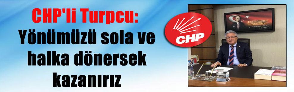 CHP'li Turpcu: Yönümüzü sola ve halka dönersek kazanırız