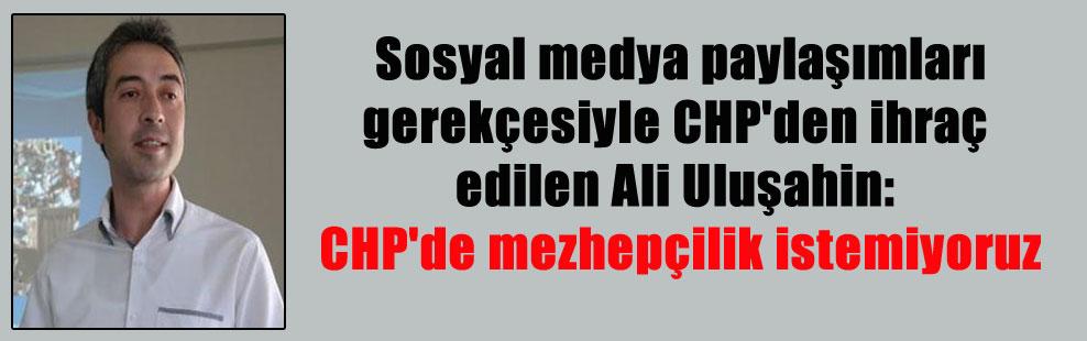 Sosyal medya paylaşımları gerekçesiyle CHP'den ihraç edilen Ali Uluşahin: CHP'de mezhepçilik istemiyoruz