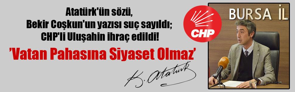 Atatürk'ün sözü, Bekir Coşkun'un yazısı suç sayıldı; CHP'li Uluşahin ihraç edildi!