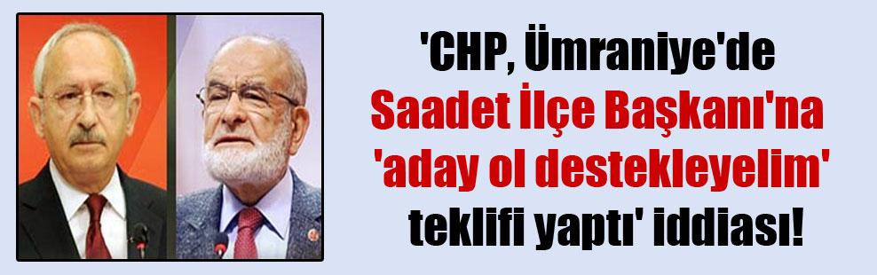 'CHP, Ümraniye'de Saadet İlçe Başkanı'na 'aday ol destekleyelim' teklifi yaptı' iddiası!