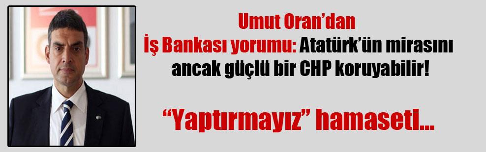 Umut Oran'dan İş Bankası yorumu: Atatürk'ün mirasını ancak güçlü bir CHP koruyabilir!