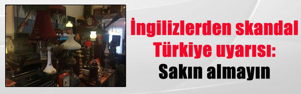 İngilizlerden skandal Türkiye uyarısı: Sakın almayın