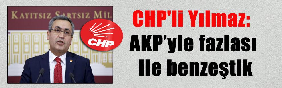 CHP'li Yılmaz: AKP'yle fazlası ile benzeştik