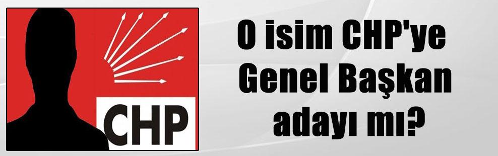 O isim CHP'ye Genel Başkan adayı mı?