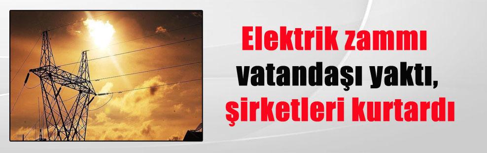 Elektrik zammı vatandaşı yaktı, şirketleri kurtardı
