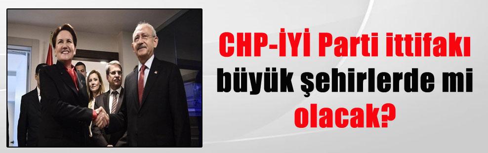 CHP-İYİ Parti ittifakı büyük şehirlerde mi olacak?
