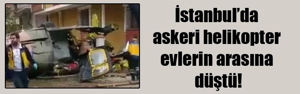 İstanbul'da askeri helikopter evlerin arasına düştü!