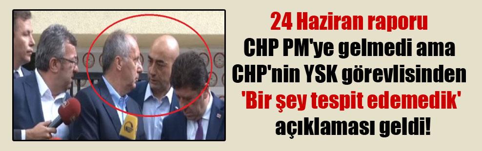 24 Haziran raporu CHP PM'ye gelmedi ama CHP'nin YSK görevlisinden 'Bir şey tespit edemedik' açıklaması geldi!
