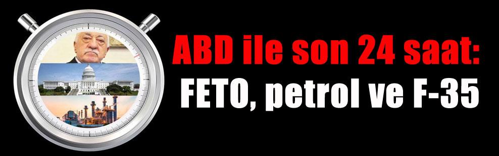 ABD ile son 24 saat: FETO, petrol ve F-35