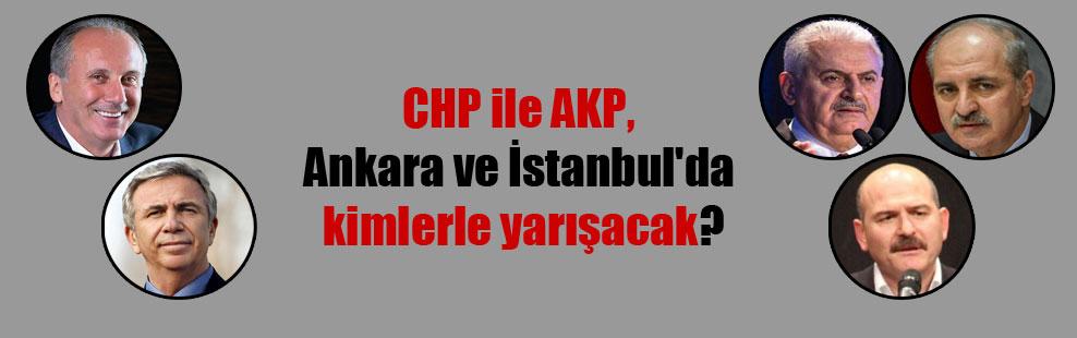 CHP ile AKP, Ankara ve İstanbul'da kimlerle yarışacak?
