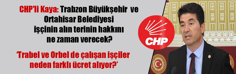 CHP'li Kaya: Trabzon Büyükşehir ve Ortahisar Belediyesi işçinin alın terinin hakkını ne zaman verecek?