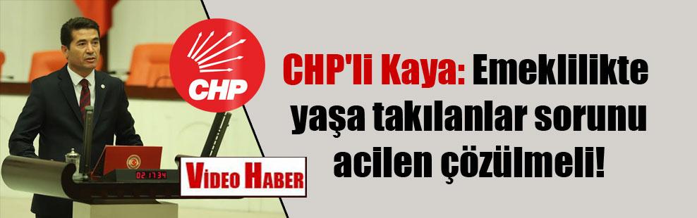 CHP'li Kaya: Emeklilikte yaşa takılanlar sorunu acilen çözülmeli!