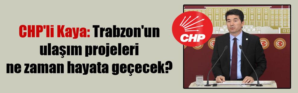 CHP'li Kaya: Trabzon'un ulaşım projeleri ne zaman hayata geçecek?