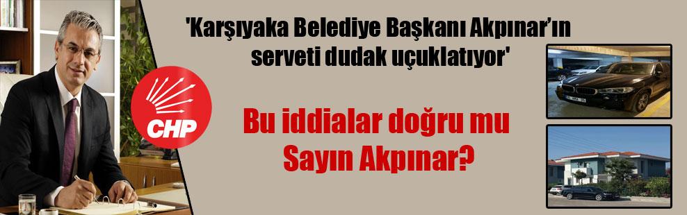 'Karşıyaka Belediye Başkanı Akpınar'ın serveti dudak uçuklatıyor'