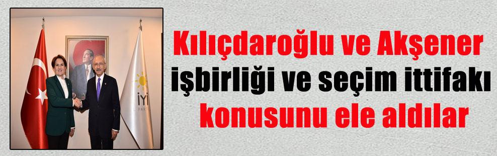 Kılıçdaroğlu ve Akşener işbirliği ve seçim ittifakı konusunu ele aldılar