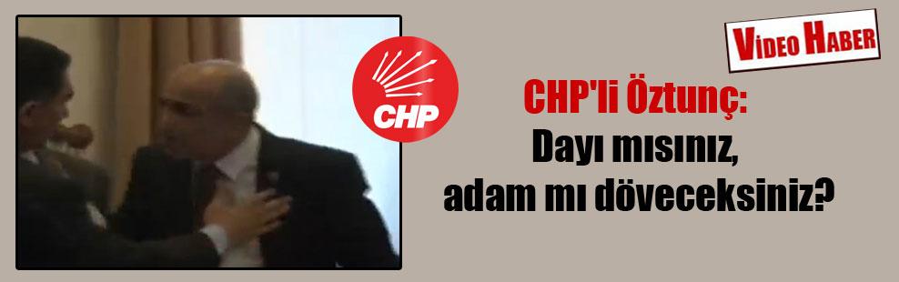 CHP'li Öztunç: Dayı mısınız, adam mı döveceksiniz?