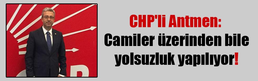 CHP'li Antmen: Camiler üzerinden bile yolsuzluk yapılıyor!