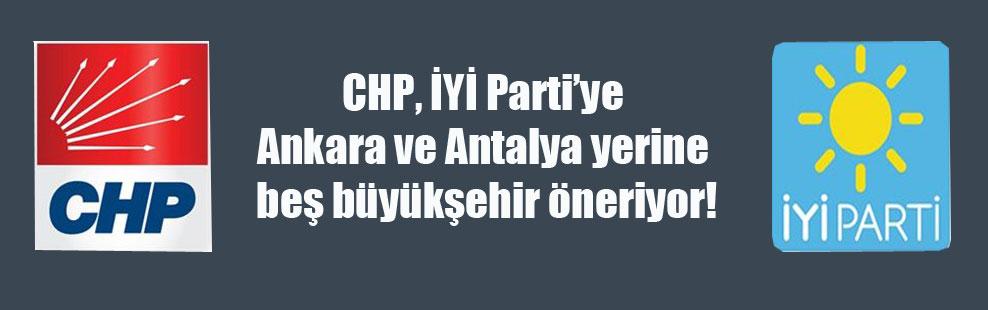 CHP, İYİ Parti'ye Ankara ve Antalya yerine beş büyükşehir öneriyor!