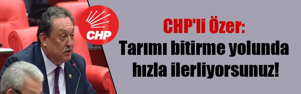 CHP'li Özer: Tarımı bitirme yolunda hızla ilerliyorsunuz!