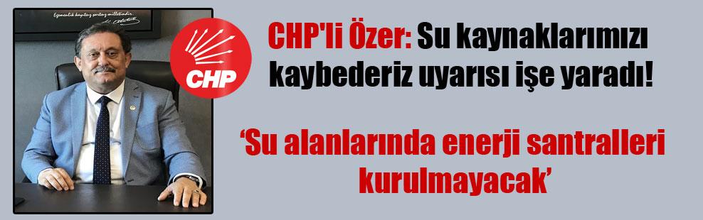 CHP'li Özer: Su kaynaklarımızı kaybederiz uyarısı işe yaradı!