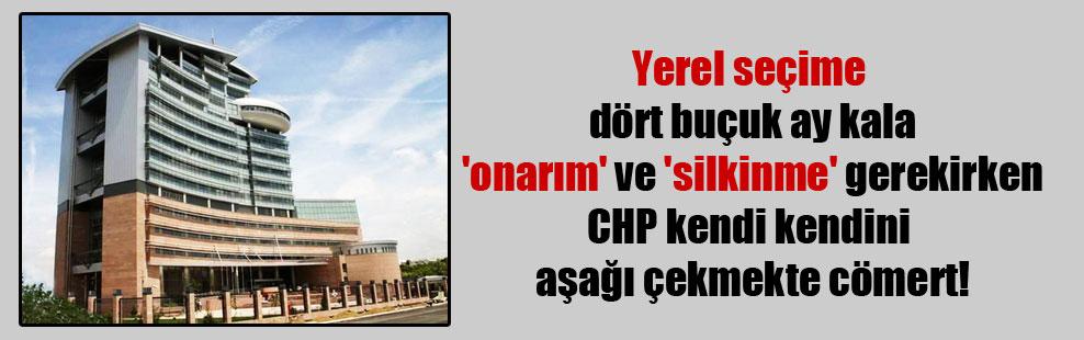 Yerel seçime dört buçuk ay kala 'onarım' ve 'silkinme' gerekirken CHP kendi kendini aşağı çekmekte cömert!