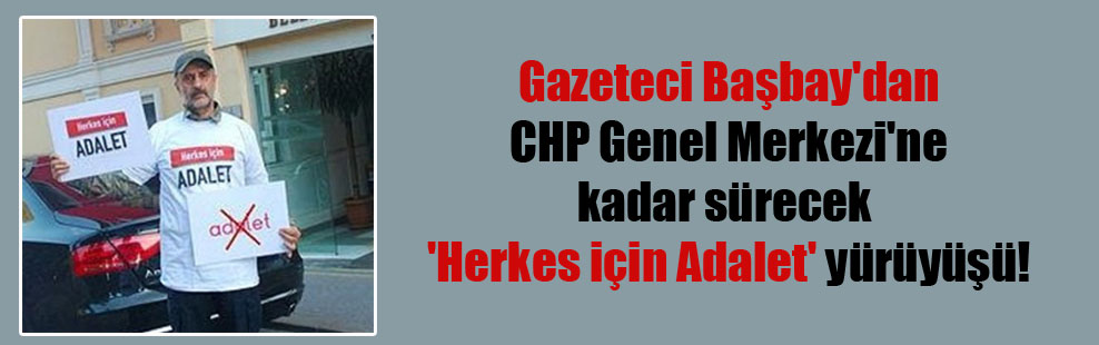 Gazeteci Başbay'dan CHP Genel Merkezi'ne kadar sürecek 'Herkes için Adalet' yürüyüşü!