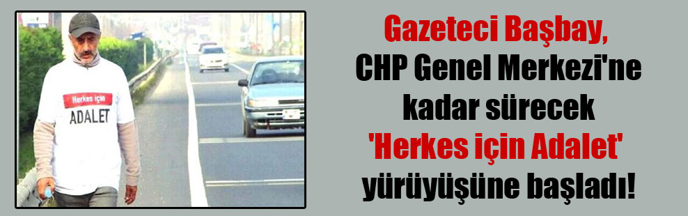 Gazeteci Başbay, CHP Genel Merkezi'ne kadar sürecek 'Herkes için Adalet' yürüyüşüne başladı!