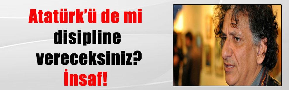 Atatürk'ü de mi disipline vereceksiniz? İnsaf!