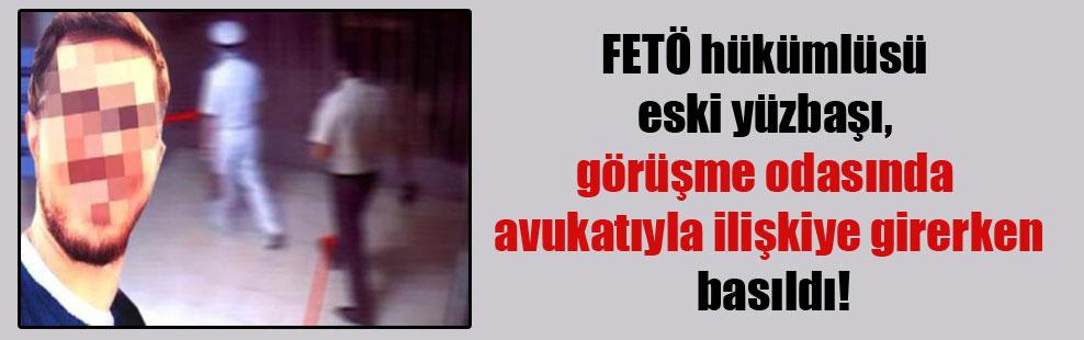 FETÖ hükümlüsü eski yüzbaşı, görüşme odasında avukatıyla ilişkiye girerken basıldı!