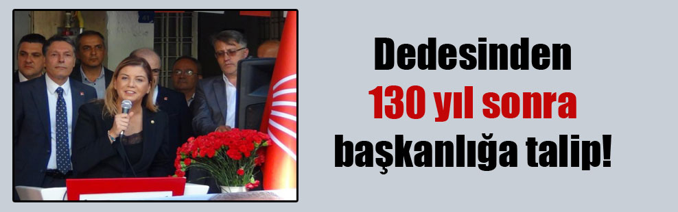 Dedesinden 130 yıl sonra başkanlığa talip!