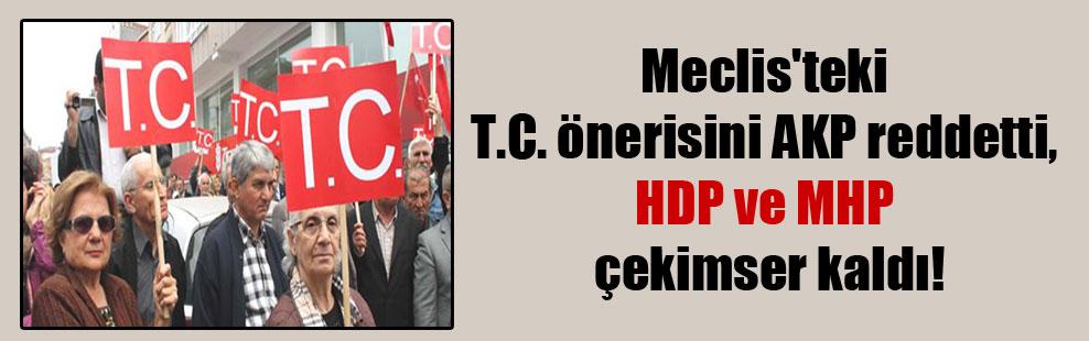Meclis'teki T.C. önerisini AKP reddetti, HDP ve MHP çekimser kaldı!
