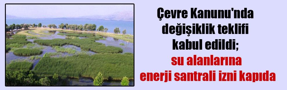 Çevre Kanunu'nda değişiklik teklifi kabul edildi; su alanlarına enerji santrali izni kapıda