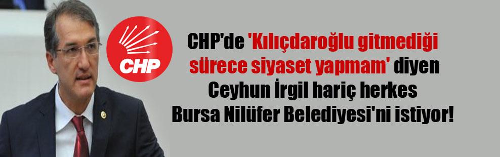 CHP'de 'Kılıçdaroğlu gitmediği sürece siyaset yapmam' diyen Ceyhun İrgil hariç herkes Bursa Nilüfer Belediyesi'ni istiyor!