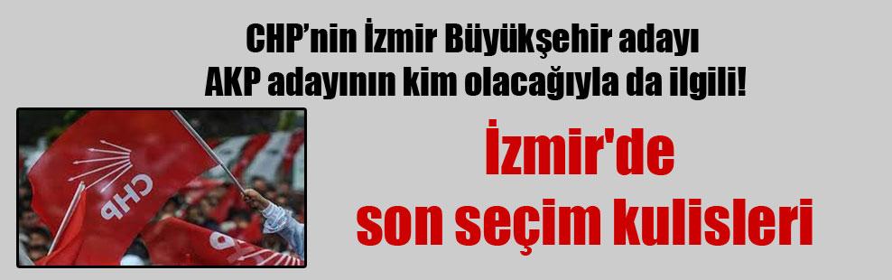 CHP'nin İzmir Büyükşehir adayı AKP adayının kim olacağıyla da ilgili!