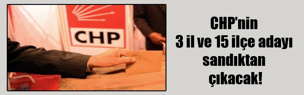 CHP'nin 3 il ve 15 ilçe adayı sandıktan çıkacak!