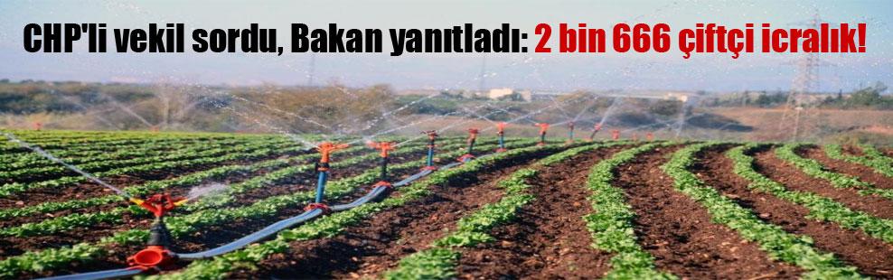 CHP'li vekil sordu, Bakan yanıtladı: 2 bin 666 çiftçi icralık!