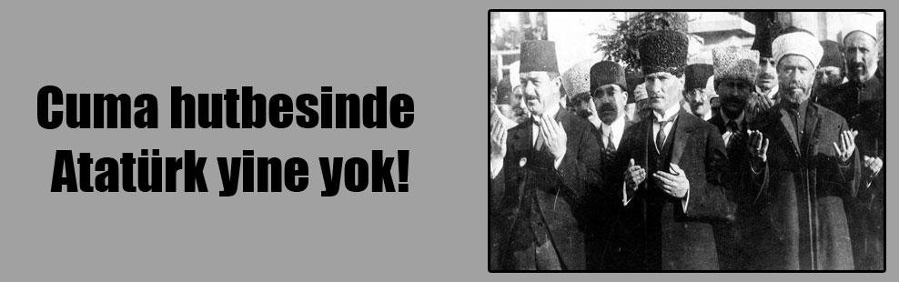 Cuma hutbesinde Atatürk yine yok!