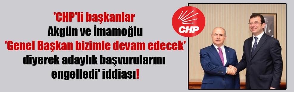 'CHP'li başkanlar Akgün ve İmamoğlu 'Genel Başkan bizimle devam edecek' diyerek adaylık başvurularını engelledi' iddiası!