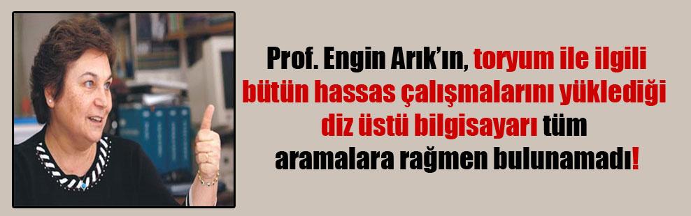 Prof. Engin Arık'ın, toryum ile ilgili bütün hassas çalışmalarını yüklediği diz üstü bilgisayarı tüm aramalara rağmen bulunamadı!