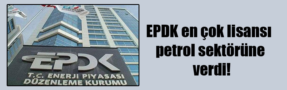 EPDK en çok lisansı petrol sektörüne verdi!