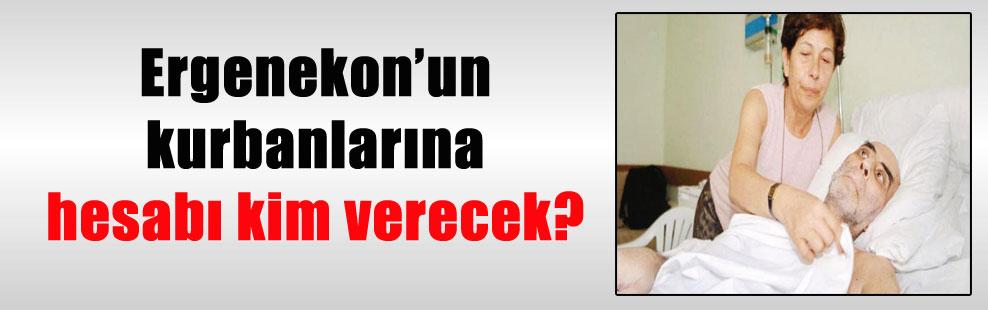 Ergenekon'un kurbanlarına hesabı kim verecek?